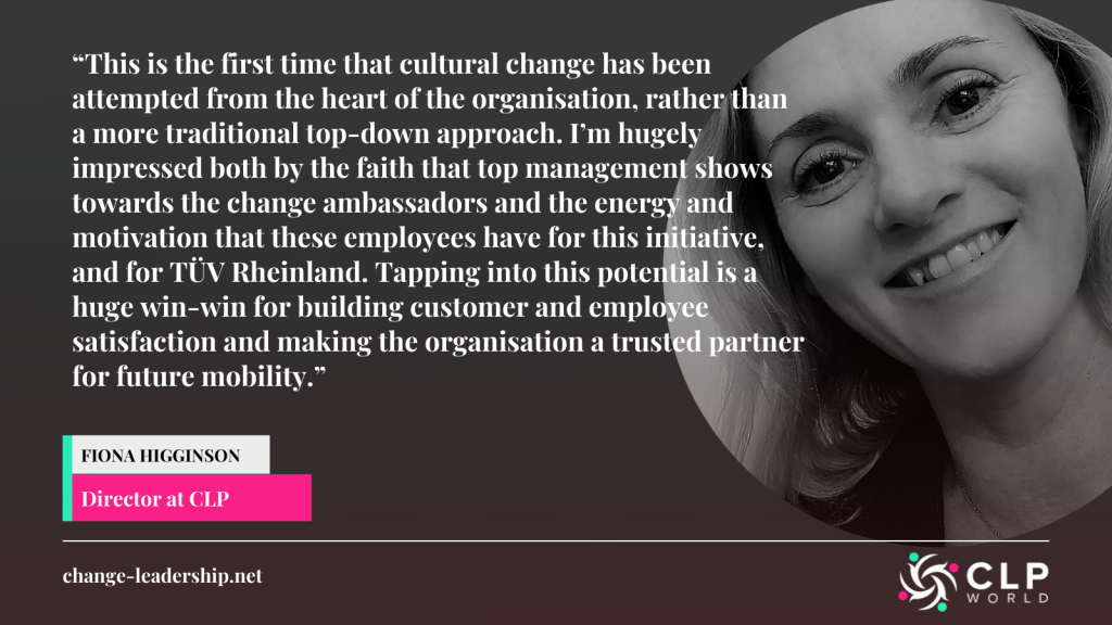 """an image displaying a quote from Fiona Higginson, Director at CLP saying """"""""This is the first time that cultural change has been attempted from the heart of the organisation, rather than a more traditional top-down approach. I'm hugely impressed both by the faith that top management shows towards the change ambassadors and the energy and motivation that these employees have for this initiative, and for TÜV Rheinland. Tapping into this potential is a huge win-win for building customer and employee satisfaction and making the organisation a trusted partner for future mobility."""""""