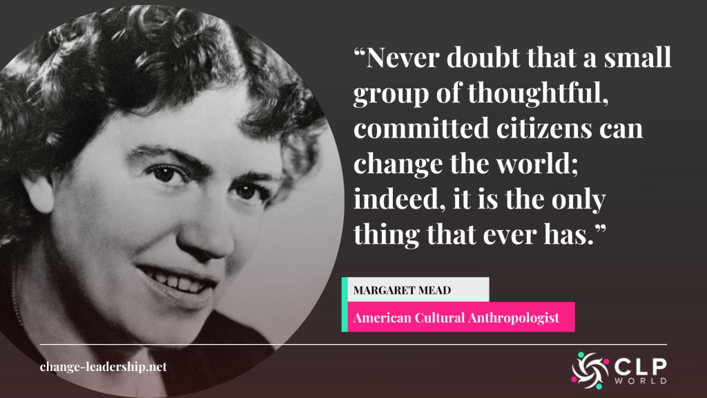 """A quote from American Cultural Anthropologist Margaret Mead saying: """"""""Never doubt that a small group of thoughtful, committed citizens can change the world; indeed, it is the only thing that ever has."""""""
